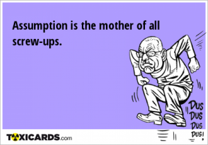 assumption-is-the-mother-of-all-screw-ups-110